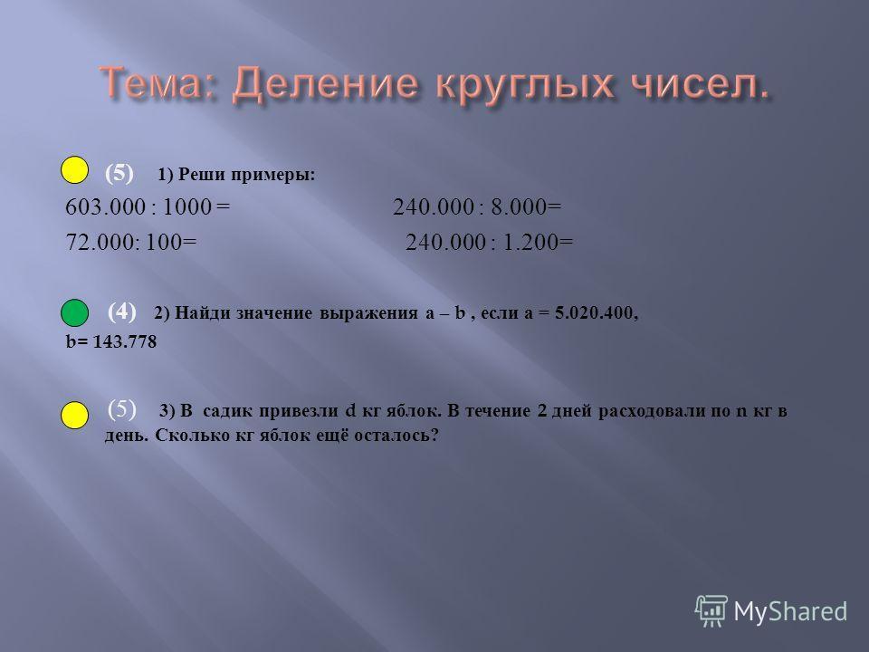 (5) 1) Реши примеры : 603.000 : 1000 = 240.000 : 8.000= 72.000: 100= 240.000 : 1.200= (4) 2) Найди значение выражения а – b, если а = 5.020.400, b= 143.778 (5) 3) В садик привезли d кг яблок. В течение 2 дней расходовали по n кг в день. Сколько кг яб