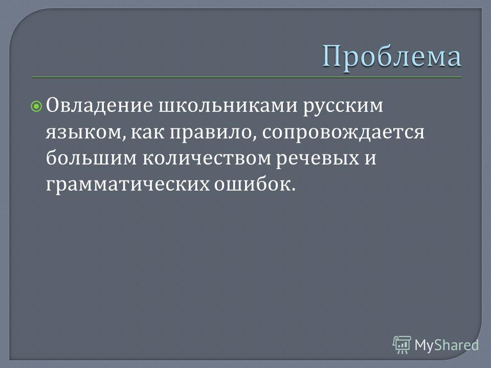 Овладение школьниками русским языком, как правило, сопровождается большим количеством речевых и грамматических ошибок.