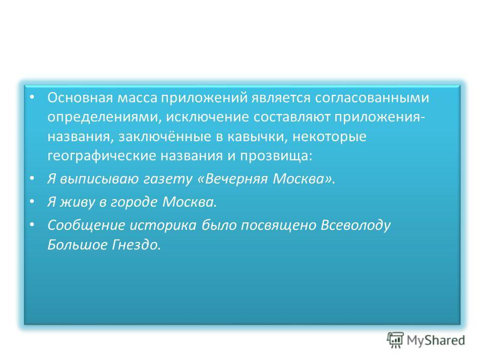 Основная масса приложений является согласованными определениями, исключение составляют приложения- названия, заключённые в кавычки, некоторые географические названия и прозвища: Я выписываю газету «Вечерняя Москва». Я живу в городе Москва. Сообщение