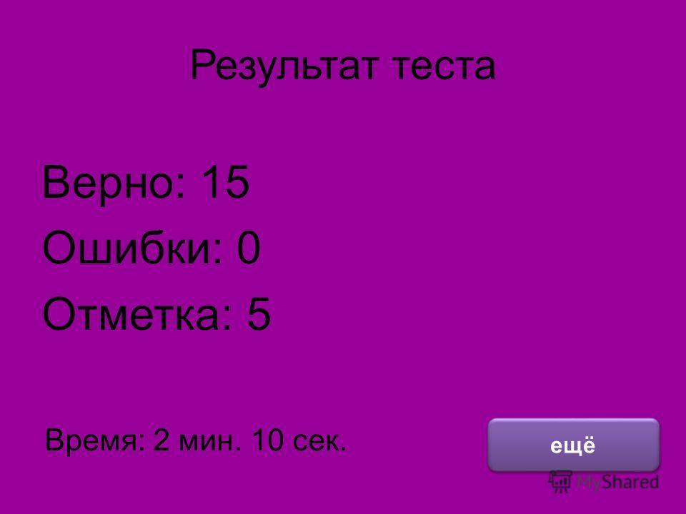 Результат теста Верно: 15 Ошибки: 0 Отметка: 5 Время: 2 мин. 10 сек. ещё