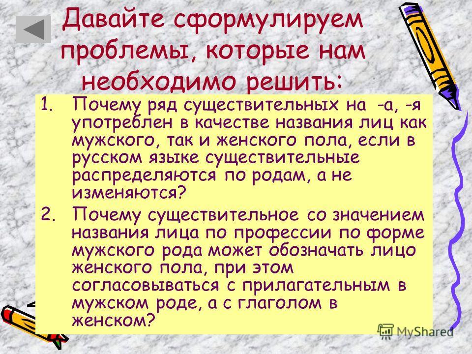 Давайте сформулируем проблемы, которые нам необходимо решить: 1. Почему ряд существительных на -а, -я употреблен в качестве названия лиц как мужского, так и женского пола, если в русском языке существительные распределяются по родам, а не изменяются?