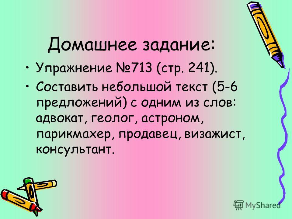 Домашнее задание: Упражнение 713 (стр. 241). Составить небольшой текст (5-6 предложений) с одним из слов: адвокат, геолог, астроном, парикмахер, продавец, визажист, консультант.