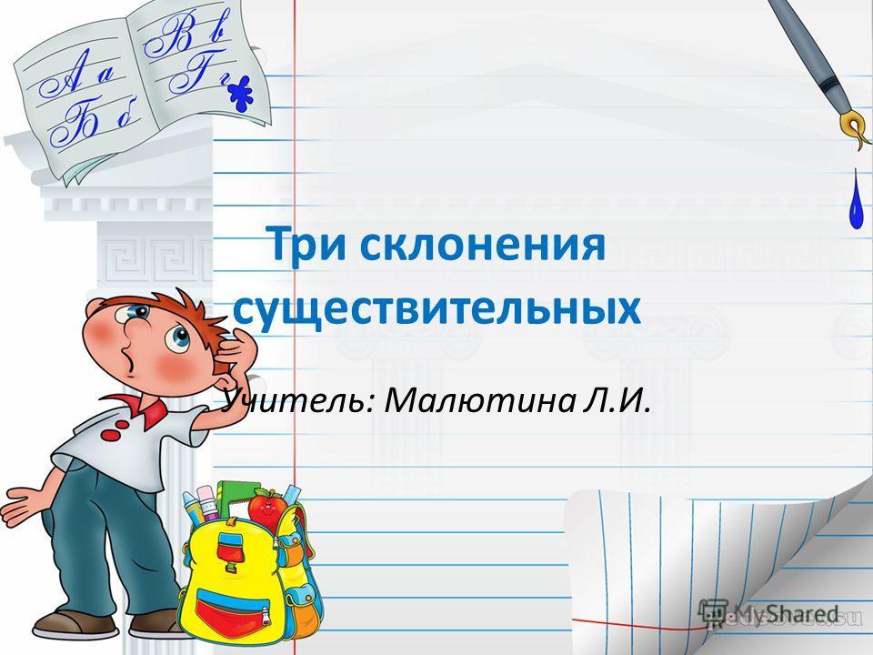 Три склонения существительных Учитель: Малютина Л.И.