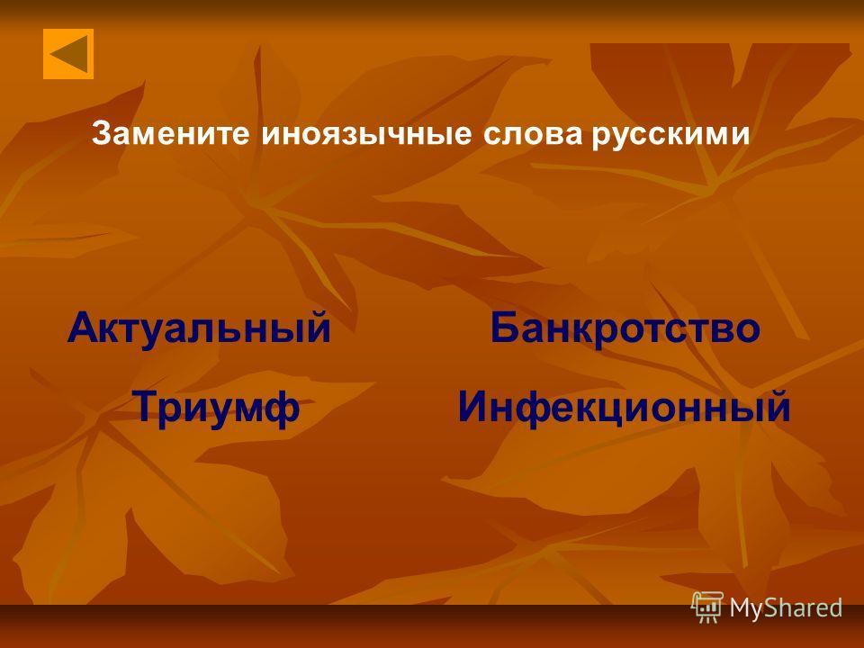 Замените иноязычные слова русскими Актуальный Банкротство Триумф Инфекционный