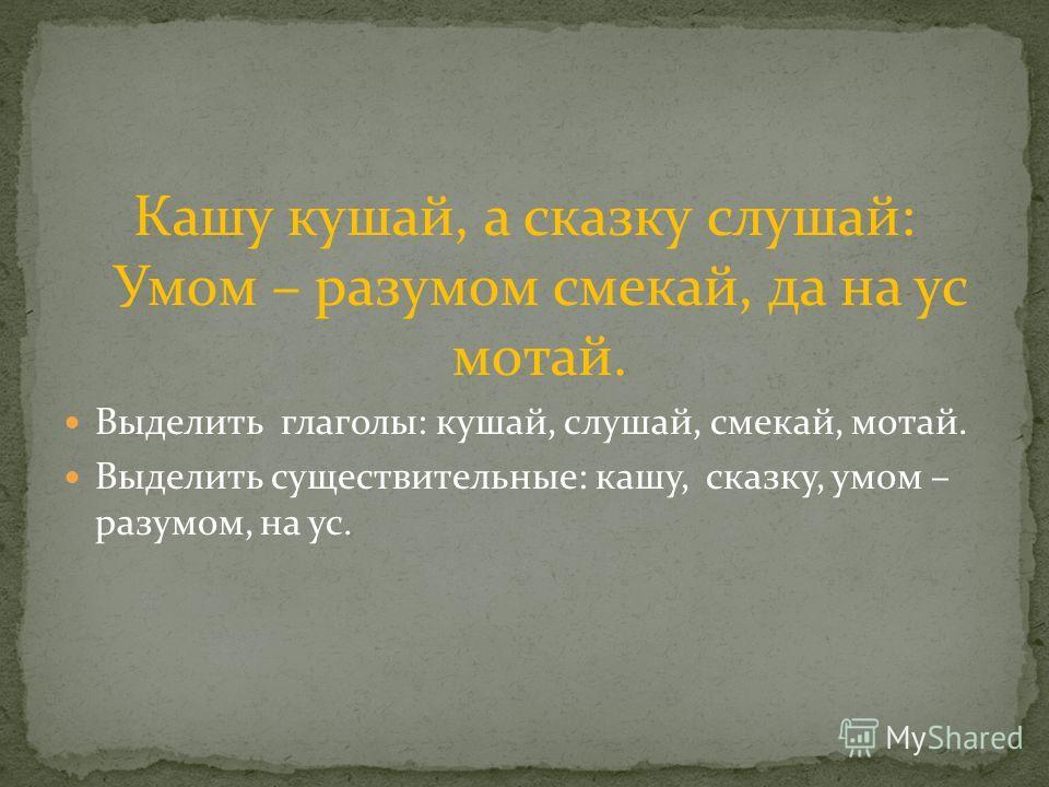 Кашу кушай, а сказку слушай: Умом – разумом смекай, да на ус мотай. Выделить глаголы: кушай, слушай, смекай, мотай. Выделить существительные: кашу, сказку, умом – разумом, на ус.