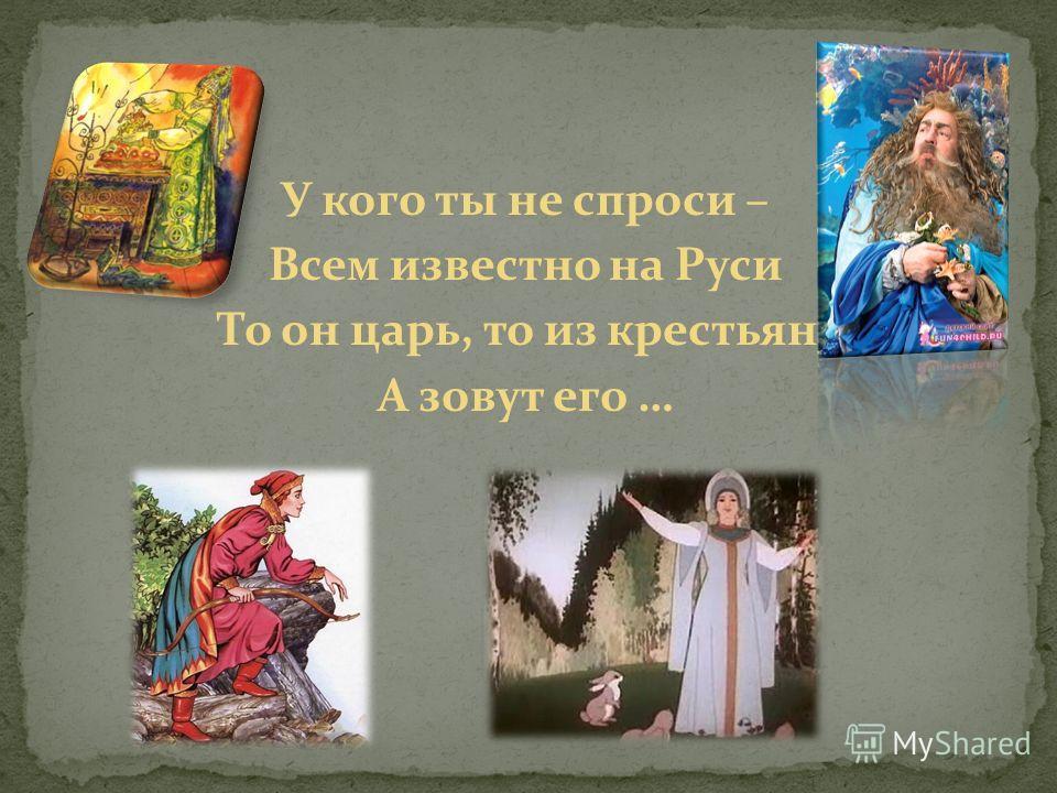 У кого ты не спроси – Всем известно на Руси То он царь, то из крестьян. А зовут его …