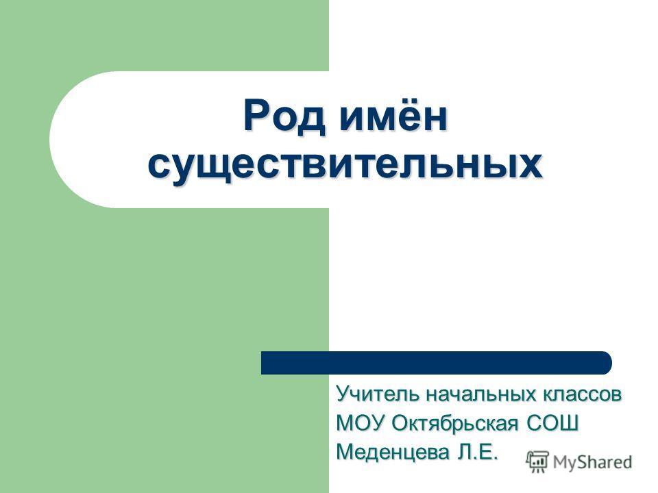 Род имён существительных Учитель начальных классов МОУ Октябрьская СОШ Меденцева Л.Е.