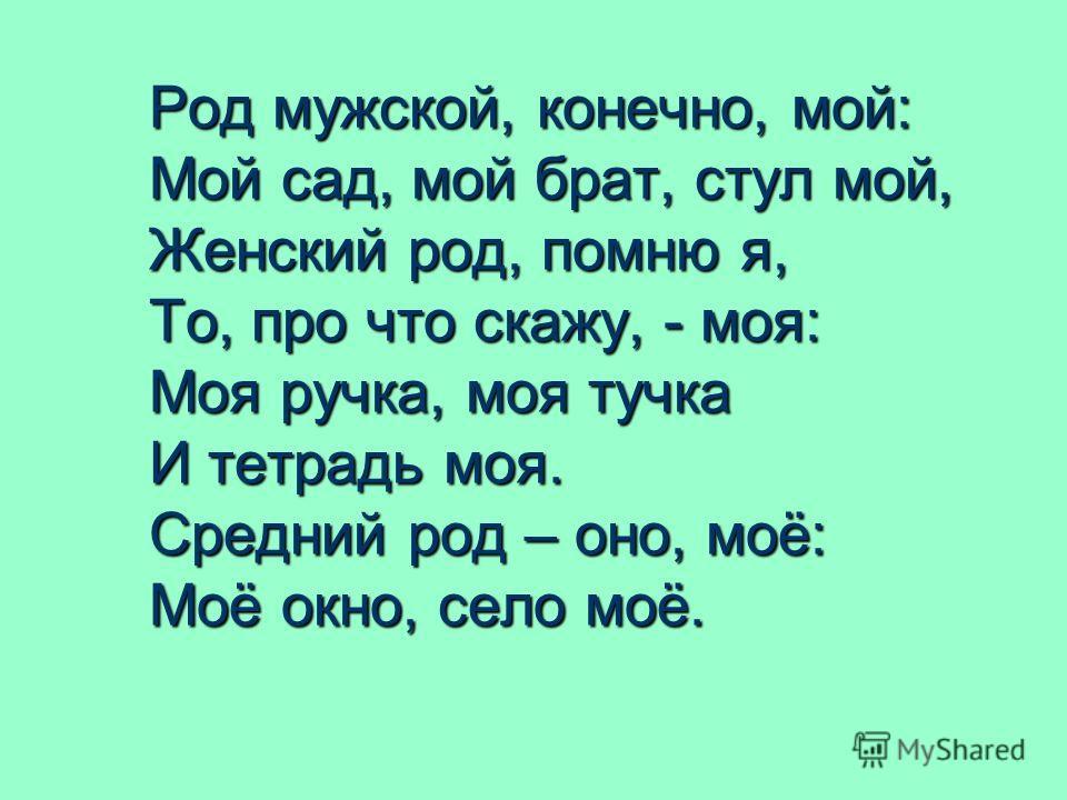 Род мужской, конечно, мой: Мой сад, мой брат, стул мой, Женский род, помню я, То, про что скажу, - моя: Моя ручка, моя тучка И тетрадь моя. Средний род – оно, моё: Моё окно, село моё.