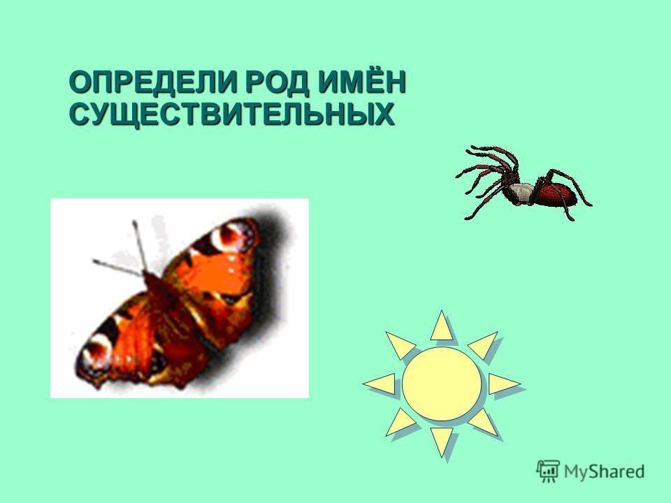 ОПРЕДЕЛИ РОД ИМЁН СУЩЕСТВИТЕЛЬНЫХ