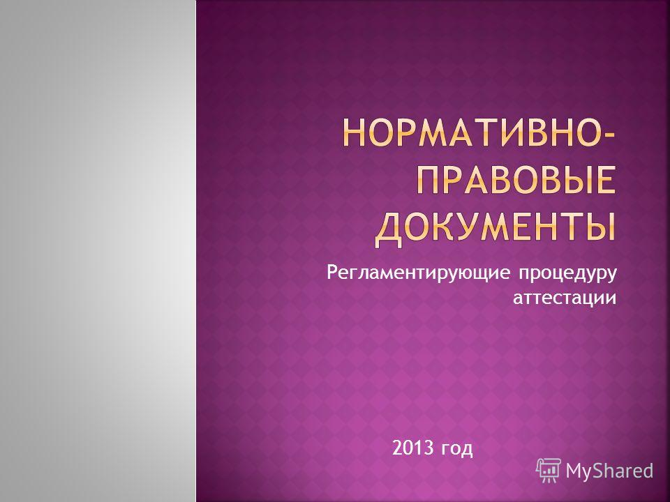 Регламентирующие процедуру аттестации 2013 год