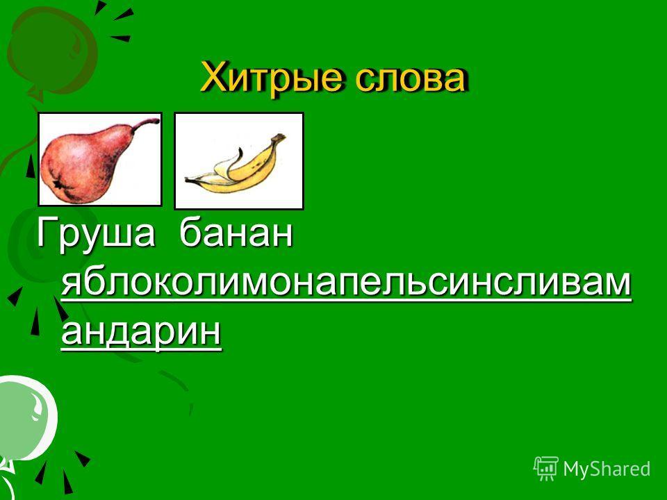 Хитрые слова Груша банан яблоколимонапельсинсливам андарин ол