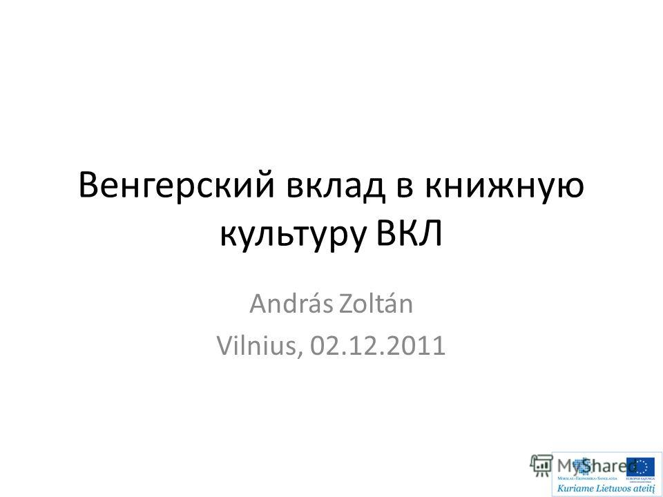 Венгерский вклад в книжную культуру ВКЛ Аndrás Zoltán Vilnius, 02.12.2011