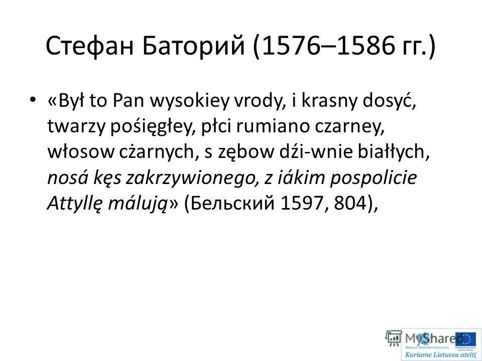Стефан Баторий (1576–1586 гг.) «Był to Pan wysokiey vrody, i krasny dosyć, twarzy pośięgłey, płci rumiano czarney, włosow cżarnych, s zębow dźi-wnie białłych, nosá kęs zakrzywionego, z iákim pospolicie Attyllę málują» (Бельский 1597, 804),