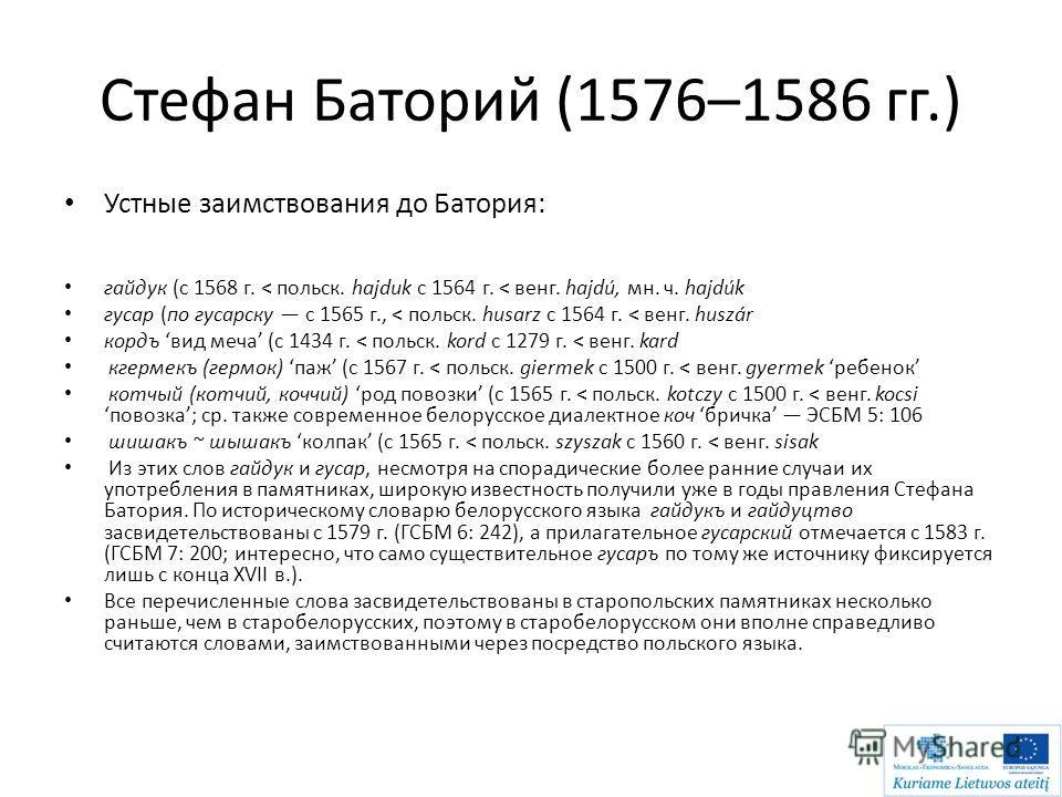 Стефан Баторий (1576–1586 гг.) Устные заимствования до Батория: гайдук (с 1568 г. < польск. hajduk c 1564 г. < венг. hajdú, мн. ч. hajdúk гусар (по гусарску с 1565 г., < польск. husarz c 1564 г. < венг. huszár кордъ вид меча (с 1434 г. < польск. kord