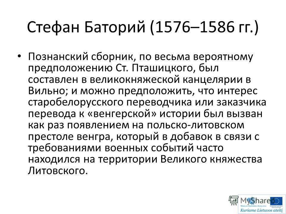 Стефан Баторий (1576–1586 гг.) Познанский сборник, по весьма вероятному предположению Ст. Пташицкого, был составлен в великокняжеской канцелярии в Вильно; и можно предположить, что интерес старобелорусского переводчика или заказчика перевода к «венге