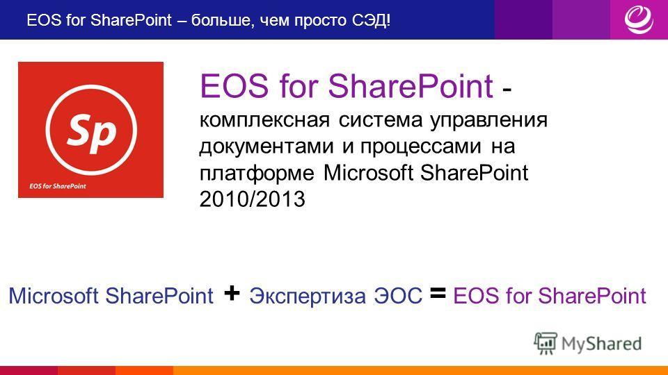 EOS for SharePoint – больше, чем просто СЭД! EOS for SharePoint - комплексная система управления документами и процессами на платформе Microsoft SharePoint 2010/2013 Microsoft SharePoint + Экспертиза ЭОС = EOS for SharePoint