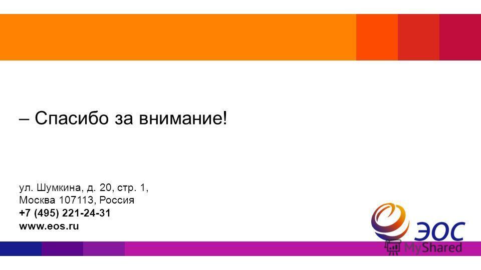 – Спасибо за внимание! ул. Шумкина, д. 20, стр. 1, Москва 107113, Россия +7 (495) 221-24-31 www.eos.ru