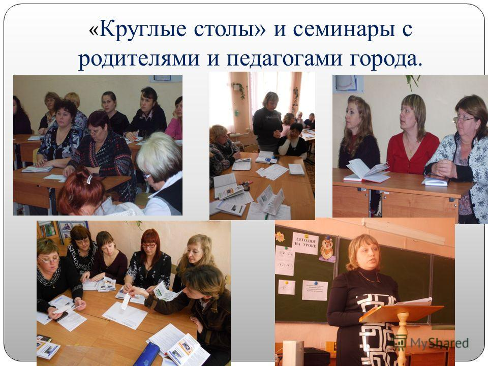« Круглые столы» и семинары с родителями и педагогами города.