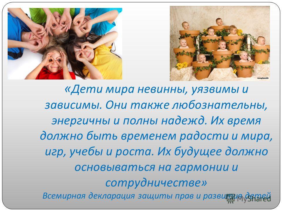 « Дети мира невинны, уязвимы и зависимы. Они также любознательны, энергичны и полны надежд. Их время должно быть временем радости и мира, игр, учебы и роста. Их будущее должно основываться на гармонии и сотрудничестве » Всемирная декларация защиты пр