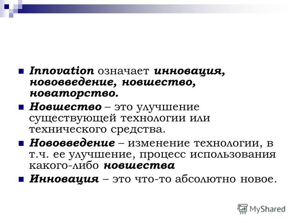 Innovation означает инновация, нововведение, новшество, новаторство. Новшество – это улучшение существующей технологии или технического средства. Нововведение – изменение технологии, в т.ч. ее улучшение, процесс использования какого-либо новшества Ин