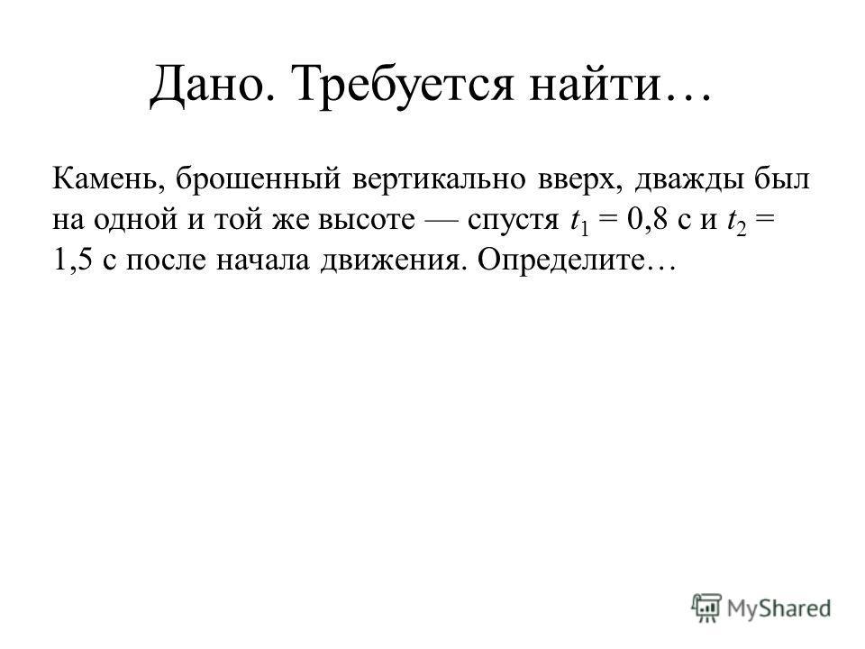 Дано. Требуется найти… Камень, брошенный вертикально вверх, дважды был на одной и той же высоте спустя t 1 = 0,8 с и t 2 = 1,5 с после начала движения. Определите…