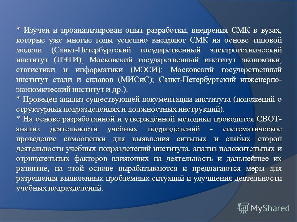 * * Изучен и проанализирован опыт разработки, внедрения СМК в вузах, которые уже многие годы успешно внедряют СМК на основе типовой модели (Санкт-Петербургский государственный электротехнический институт (ЛЭТИ); Московский государственный институт эк
