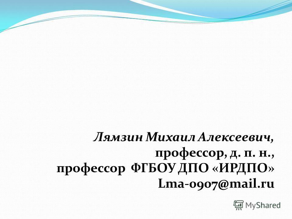 Лямзин Михаил Алексеевич, профессор, д. п. н., профессор ФГБОУ ДПО «ИРДПО» Lma-0907@mail.ru