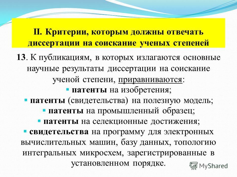II. Критерии, которым должны отвечать диссертации на соискание ученых степеней 13. К публикациям, в которых излагаются основные научные результаты диссертации на соискание ученой степени, приравниваются: патенты на изобретения; патенты (свидетельства