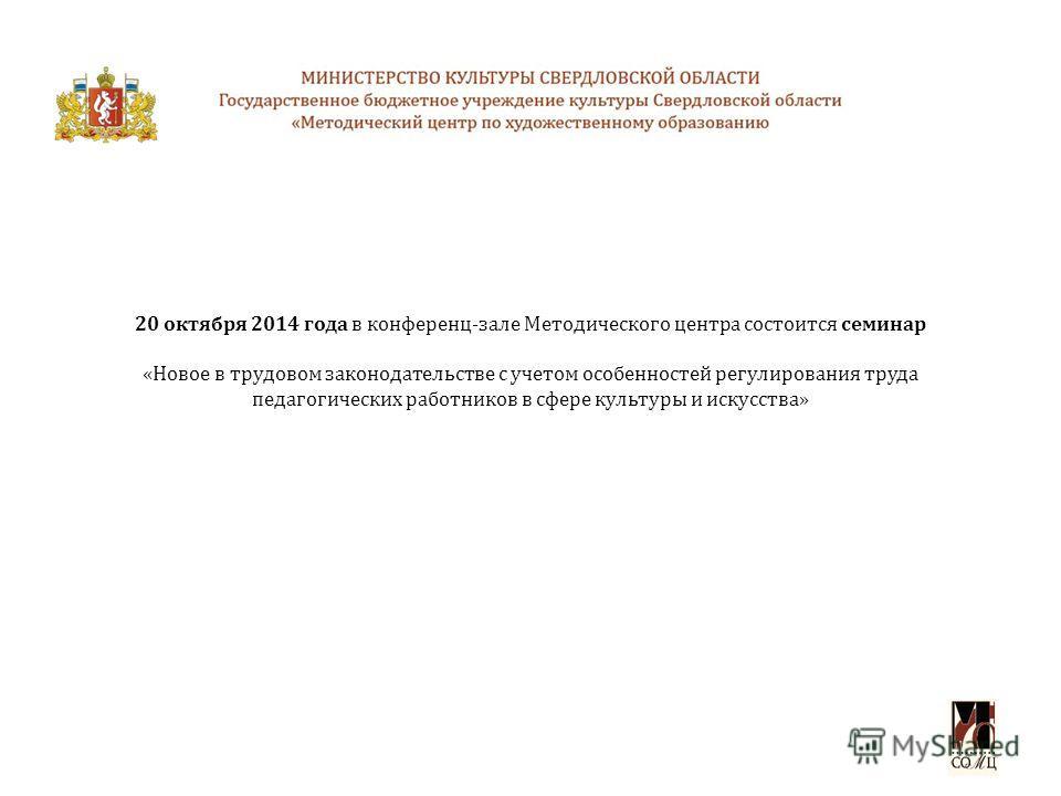 20 октября 2014 года в конференц-зале Методического центра состоится семинар «Новое в трудовом законодательстве с учетом особенностей регулирования труда педагогических работников в сфере культуры и искусства»