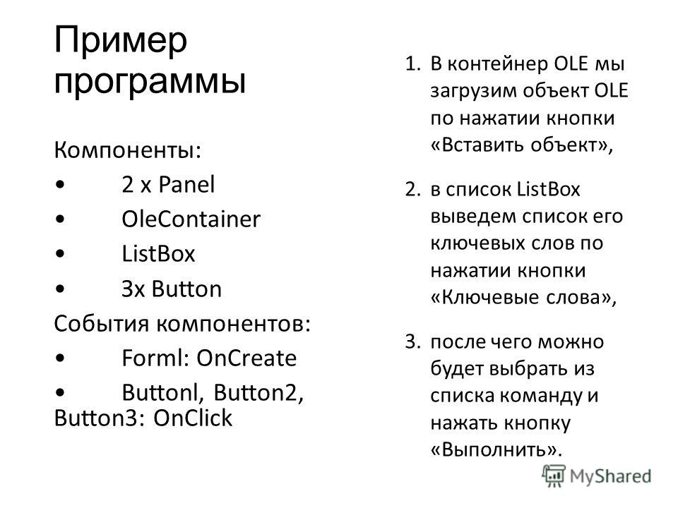 Пример программы Компоненты: 2 х Panel OleContainer ListBox Зх Button События компонентов: Forml: OnCreate Buttonl, Button2, Button3: OnClick 1. В контейнер OLE мы загрузим объект OLE по нажатии кнопки «Вставить объект», 2. в список ListBox выведем с