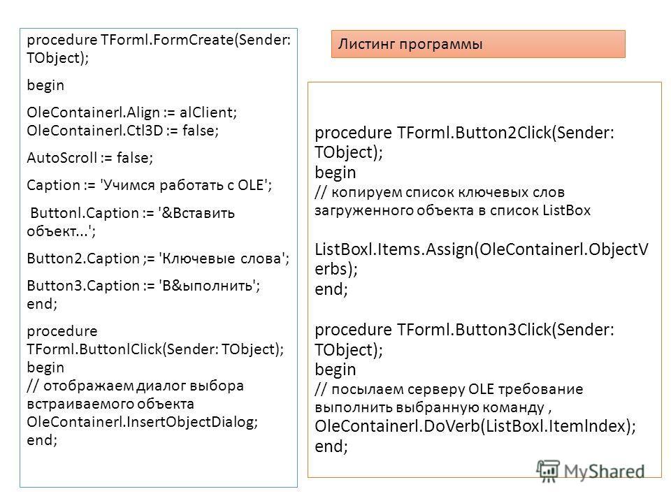 procedure TForml.Button2Click(Sender: TObject); begin // копируем список ключевых слов загруженного объекта в список ListBox ListBoxl.Items.Assign(OleContainerl.ObjectV erbs); end; procedure TForml.Button3Click(Sender: TObject); begin // посылаем сер