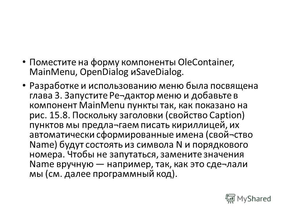 Поместите на форму компоненты OleContainer, MainMenu, OpenDialog иSaveDialog. Разработке и использованию меню была посвящена глава 3. Запустите Ре¬дактор меню и добавьте в компонент MainMenu пункты так, как показано на рис. 15.8. Поскольку заголовки