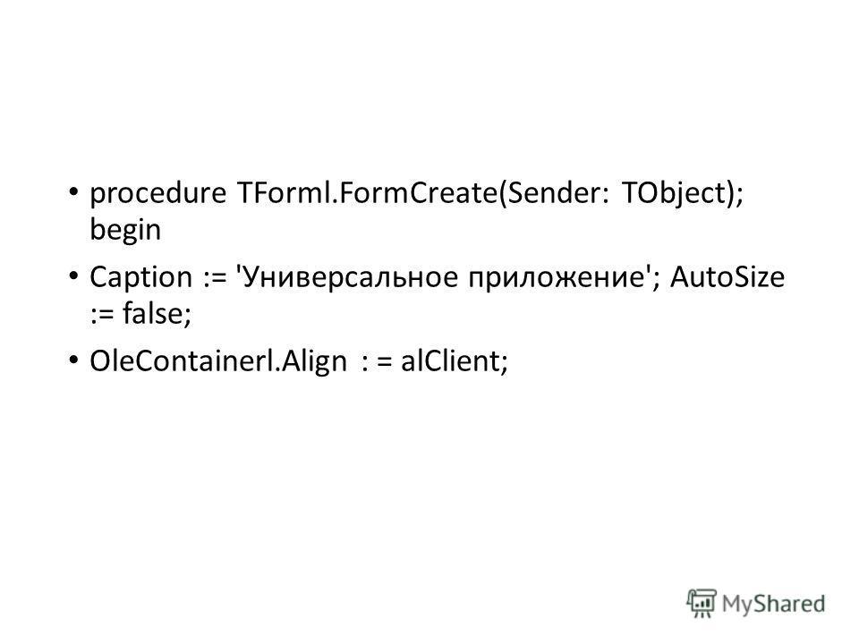 procedure TForml.FormCreate(Sender: TObject); begin Caption := 'Универсальное приложение'; AutoSize := false; OleContainerl.Align : = alClient;