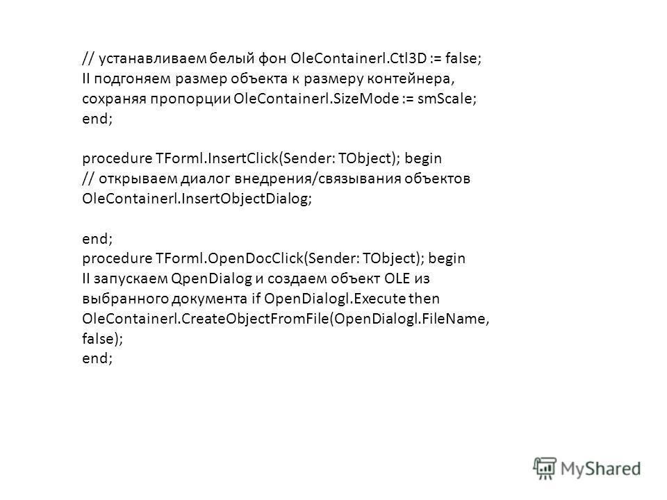 // устанавливаем белый фон OleContainerl.Ctl3D := false; II подгоняем размер объекта к размеру контейнера, сохраняя пропорции OleContainerl.SizeMode := smScale; end; procedure TForml.InsertClick(Sender: TObject); begin // открываем диалог внедрения/с