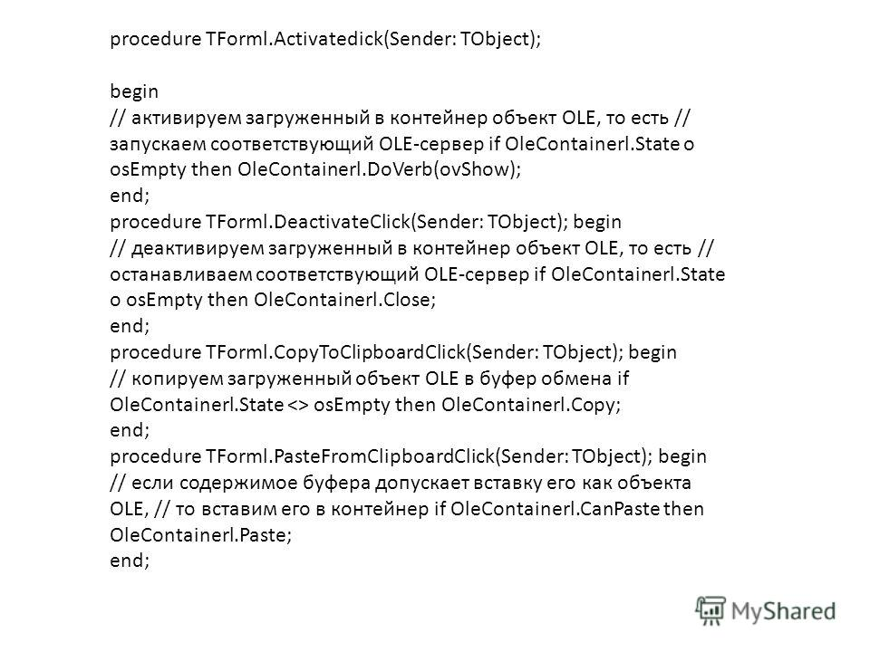 procedure TForml.Activatedick(Sender: TObject); begin // активируем загруженный в контейнер объект OLE, то есть // запускаем соответствующий OLE-сервер if OleContainerl.State о osEmpty then OleContainerl.DoVerb(ovShow); end; procedure TForml.Deactiva