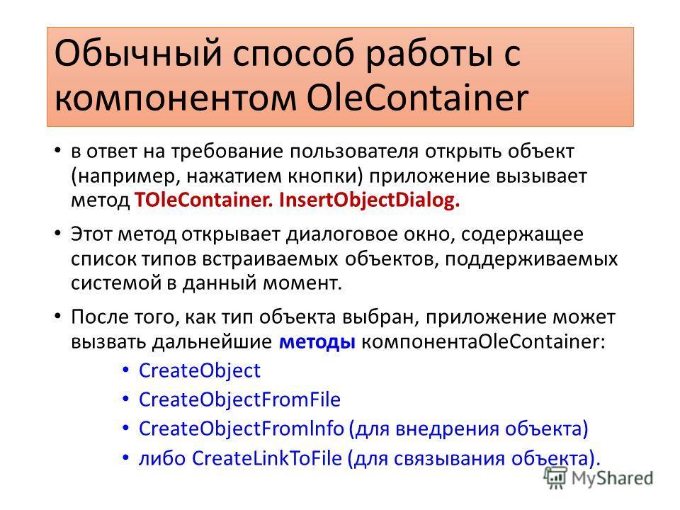 Обычный способ работы с компонентом OleContainer в ответ на требование пользователя открыть объект (например, нажатием кнопки) приложение вызывает метод TOleContainer. InsertObjectDialog. Этот метод открывает диалоговое окно, содержащее список типов