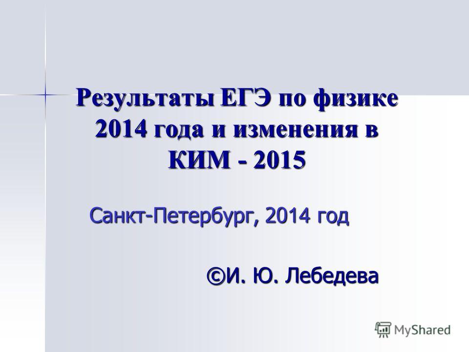 Результаты ЕГЭ по физике 2014 года и изменения в КИМ - 2015 Санкт-Петербург, 20 14 год ©И. Ю. Лебедева
