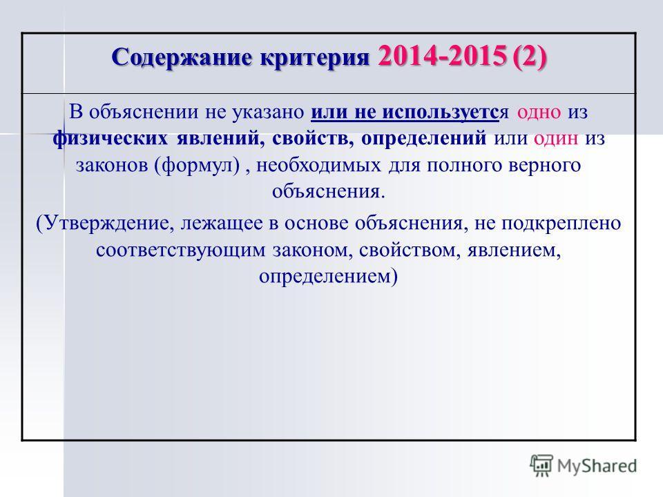 Содержание критерия 2014-2015 (2) В объяснении не указано или не используется одно из физических явлений, свойств, определений или один из законов (формул), необходимых для полного верного объяснения. (Утверждение, лежащее в основе объяснения, не под