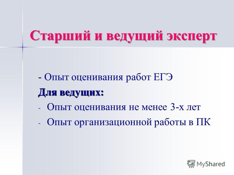 Старший и ведущий эксперт - Опыт оценивания работ ЕГЭ Для ведущих: - - Опыт оценивания не менее 3-х лет - - Опыт организационной работы в ПК