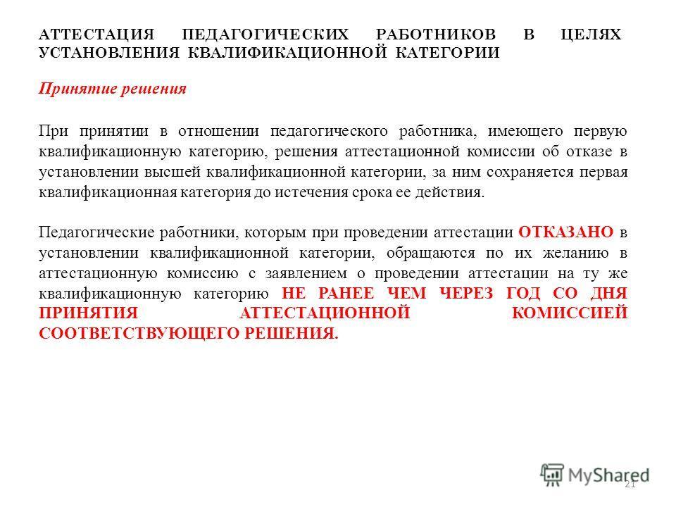 АТТЕСТАЦИЯ ПЕДАГОГИЧЕСКИХ РАБОТНИКОВ В ЦЕЛЯХ УСТАНОВЛЕНИЯ КВАЛИФИКАЦИОННОЙ КАТЕГОРИИ Принятие решения При принятии в отношении педагогического работника, имеющего первую квалификационную категорию, решения аттестационной комиссии об отказе в установл