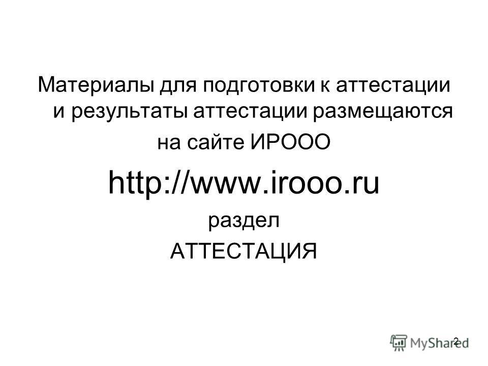 Материалы для подготовки к аттестации и результаты аттестации размещаются на сайте ИРООО http://www.irooo.ru раздел АТТЕСТАЦИЯ 2