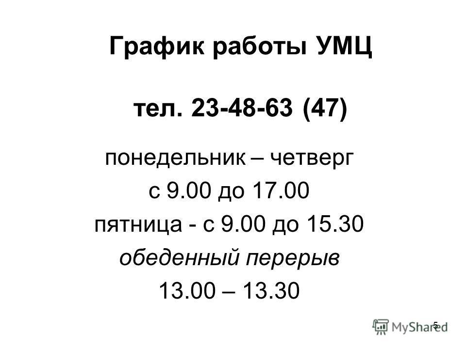 График работы УМЦ тел. 23-48-63 (47) понедельник – четверг с 9.00 до 17.00 пятница - с 9.00 до 15.30 обеденный перерыв 13.00 – 13.30 5