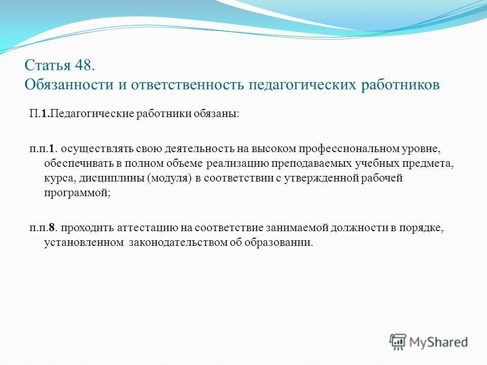 Статья 48. Обязанности и ответственность педагогических работников П.1. Педагогические работники обязаны: п.п.1. осуществлять свою деятельность на высоком профессиональном уровне, обеспечивать в полном объеме реализацию преподаваемых учебных предмета