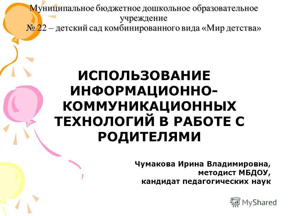 Муниципальное бюджетное дошкольное образовательное учреждение 22 – детский сад комбинированного вида «Мир детства» ИСПОЛЬЗОВАНИЕ ИНФОРМАЦИОННО- КОММУНИКАЦИОННЫХ ТЕХНОЛОГИЙ В РАБОТЕ С РОДИТЕЛЯМИ Чумакова Ирина Владимировна, методист МБДОУ, кандидат пе