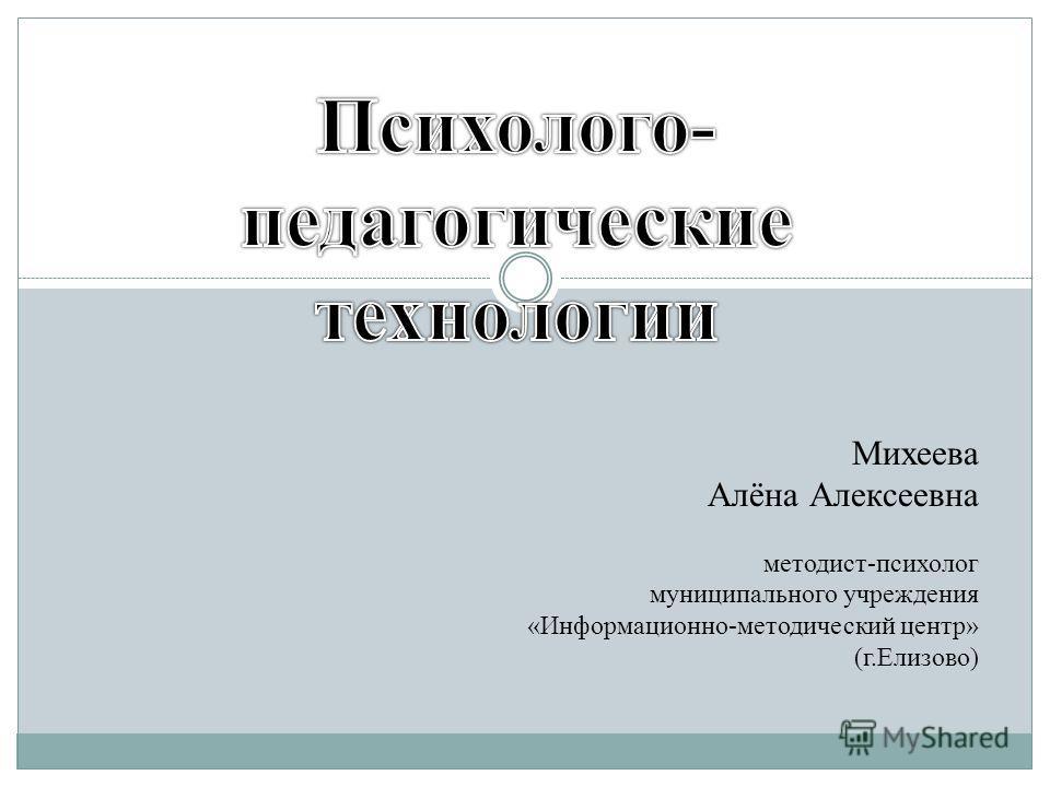 Михеева Алёна Алексеевна методист-психолог муниципального учреждения «Информационно-методический центр» (г.Елизово)