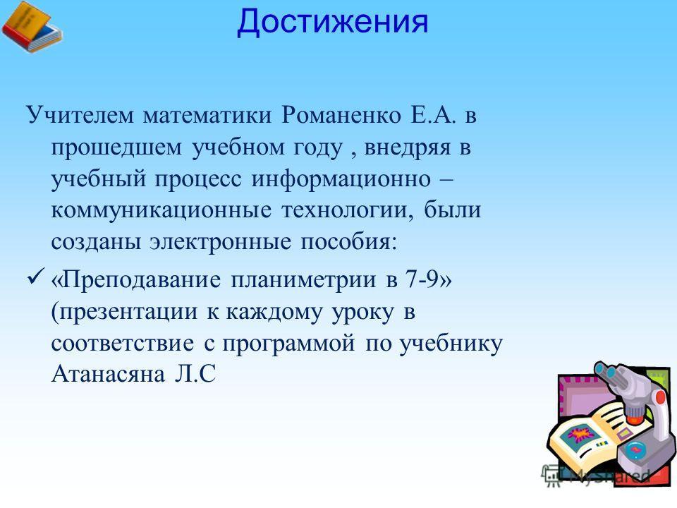 Учителем математики Романенко Е.А. в прошедшем учебном году, внедряя в учебный процесс информационно – коммуникационные технологии, были созданы электронные пособия: «Преподавание планиметрии в 7-9» (презентации к каждому уроку в соответствие с прогр