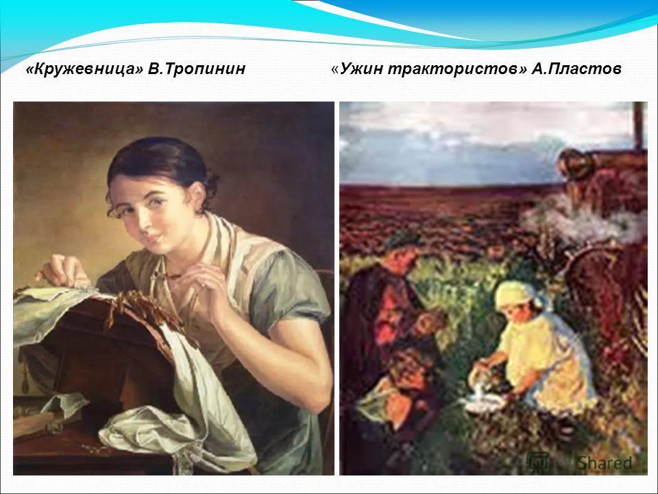 «Ужин трактористов» А.Пластов«Кружевница» В.Тропинин