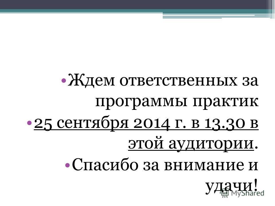 Ждем ответственных за программы практик 25 сентября 2014 г. в 13.30 в этой аудитории. Спасибо за внимание и удачи!