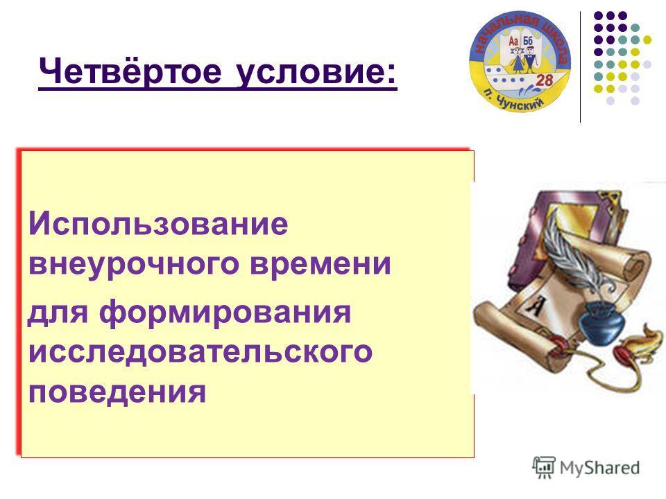 Четвёртое условие: Использование внеурочного времени для формирования исследовательского поведения Использование внеурочного времени для формирования исследовательского поведения