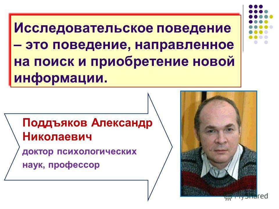Исследовательское поведение – это поведение, направленное на поиск и приобретение новой информации. Поддъяков Александр Николаевич доктор психологических наук, профессор